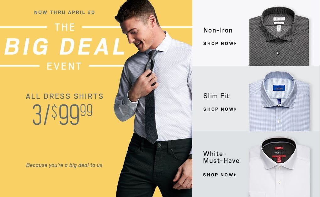 1915353851626 Now through April 20 The Big deal Event All Dress Shirts 3  99.99 Because  you