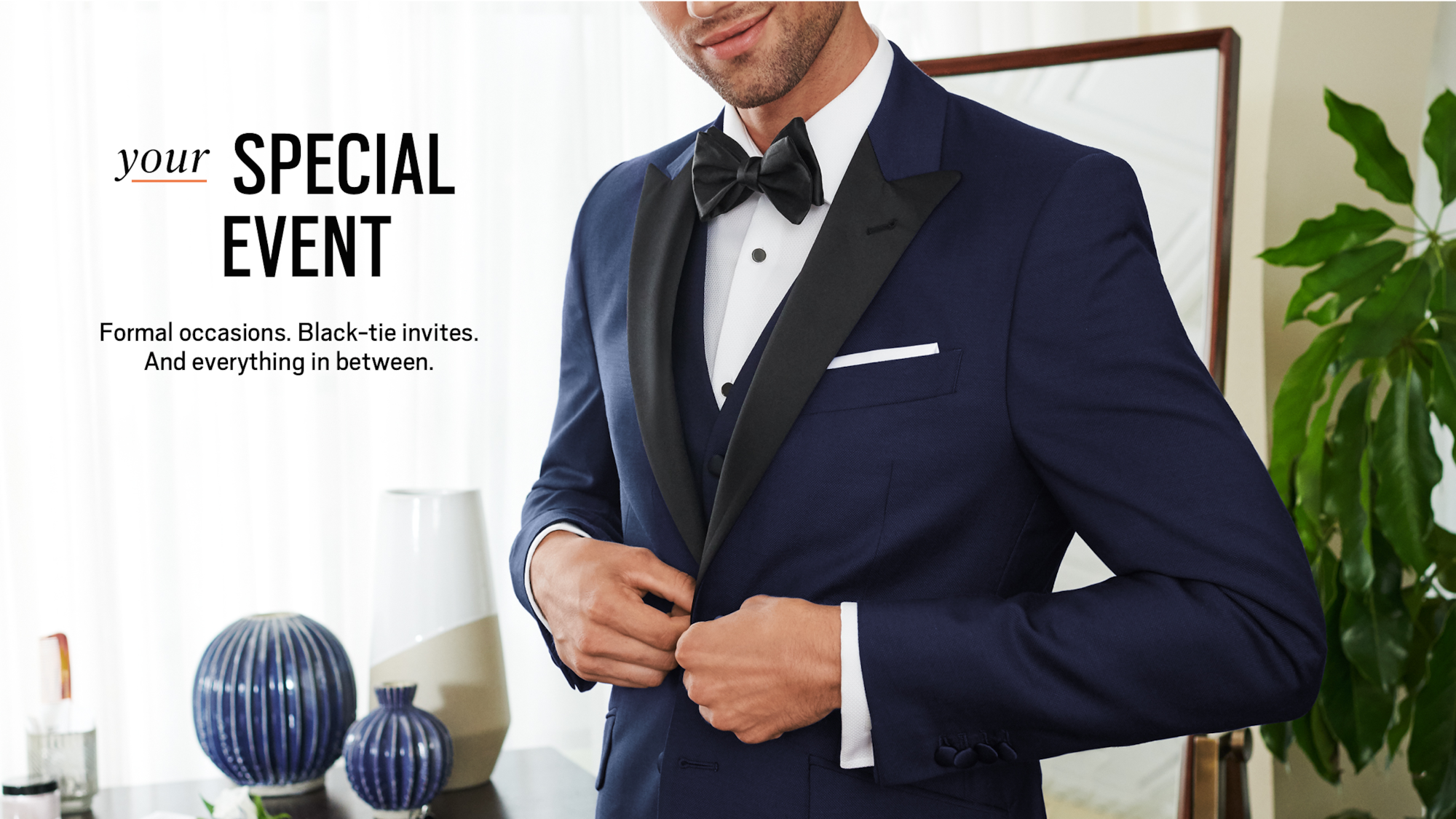 989680afd6 Your special event. Formal occasions. Black-tie invites. And everything in  between